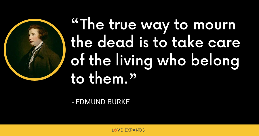 The true way to mourn the dead is to take care of the living who belong to them. - Edmund Burke