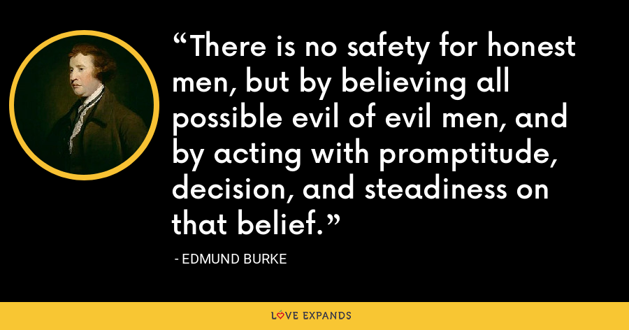 There is no safety for honest men, but by believing all possible evil of evil men, and by acting with promptitude, decision, and steadiness on that belief. - Edmund Burke