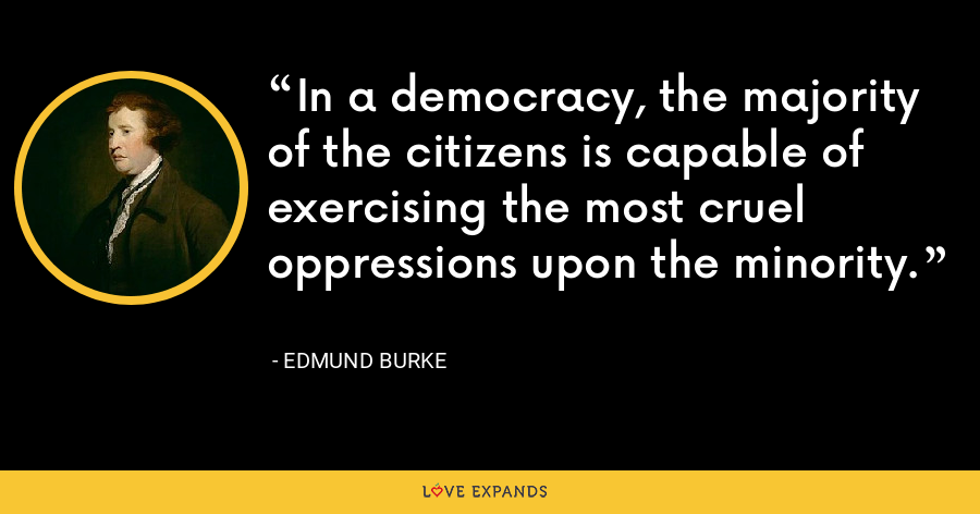 In a democracy, the majority of the citizens is capable of exercising the most cruel oppressions upon the minority. - Edmund Burke