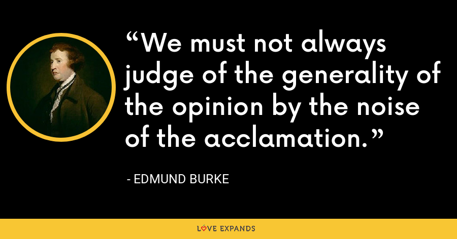 We must not always judge of the generality of the opinion by the noise of the acclamation. - Edmund Burke