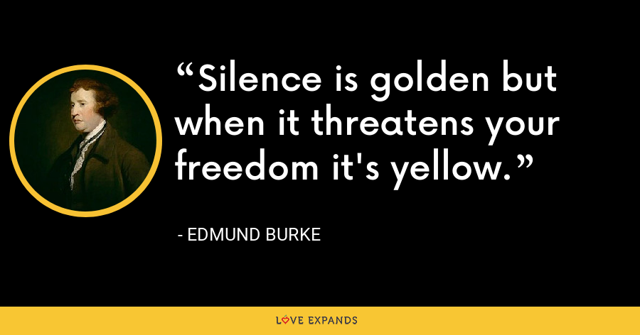 Silence is golden but when it threatens your freedom it's yellow. - Edmund Burke