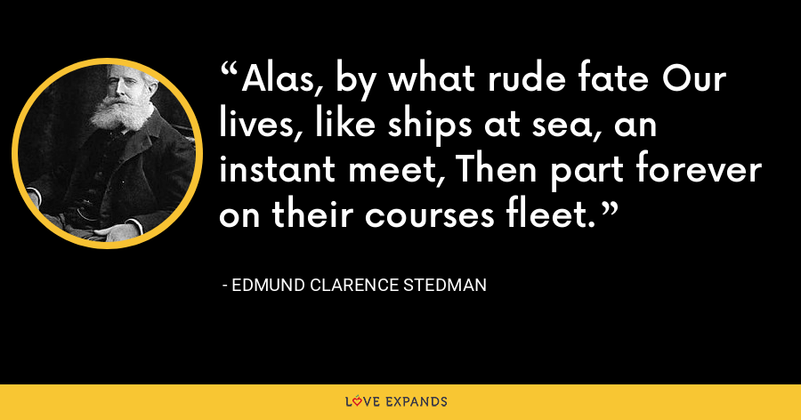 Alas, by what rude fate Our lives, like ships at sea, an instant meet, Then part forever on their courses fleet. - Edmund Clarence Stedman