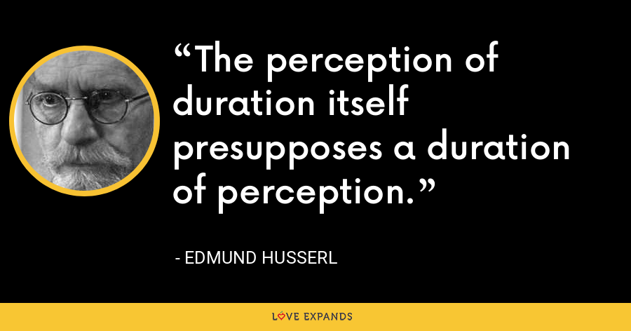The perception of duration itself presupposes a duration of perception. - Edmund Husserl