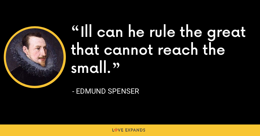 Ill can he rule the great that cannot reach the small. - Edmund Spenser