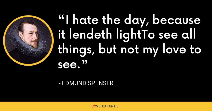 I hate the day, because it lendeth lightTo see all things, but not my love to see. - Edmund Spenser