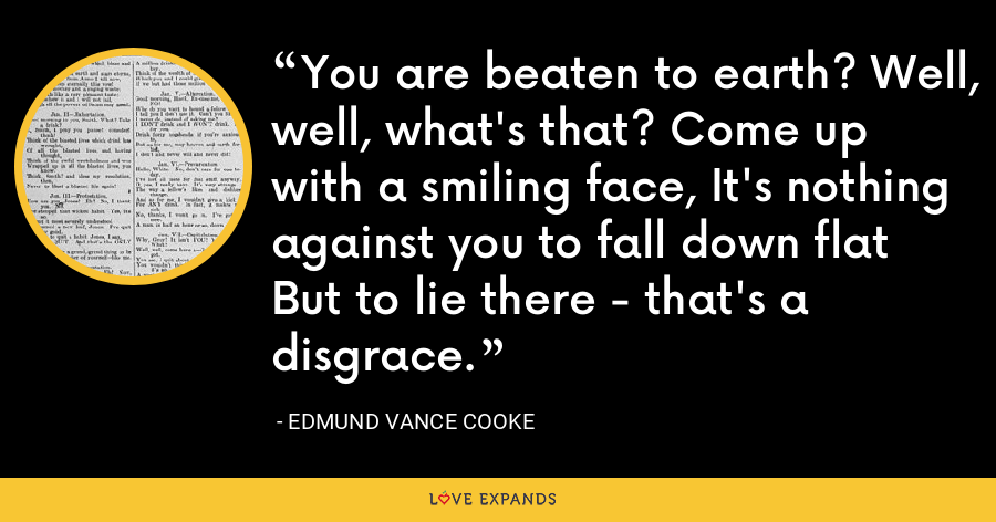 You are beaten to earth? Well, well, what's that? Come up with a smiling face, It's nothing against you to fall down flat But to lie there - that's a disgrace. - Edmund Vance Cooke