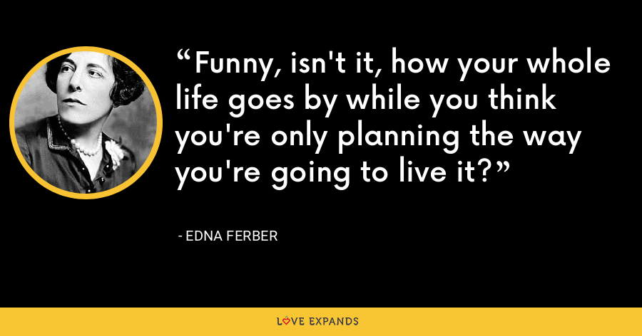 Funny, isn't it, how your whole life goes by while you think you're only planning the way you're going to live it? - Edna Ferber