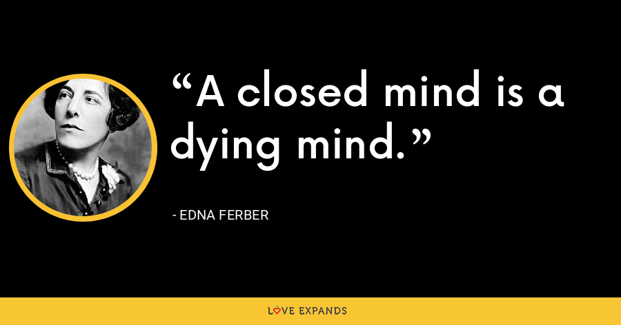 A closed mind is a dying mind. - Edna Ferber