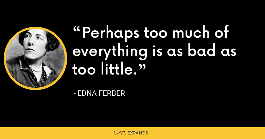 Perhaps too much of everything is as bad as too little. - Edna Ferber