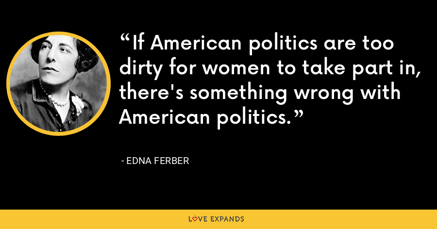 If American politics are too dirty for women to take part in, there's something wrong with American politics. - Edna Ferber