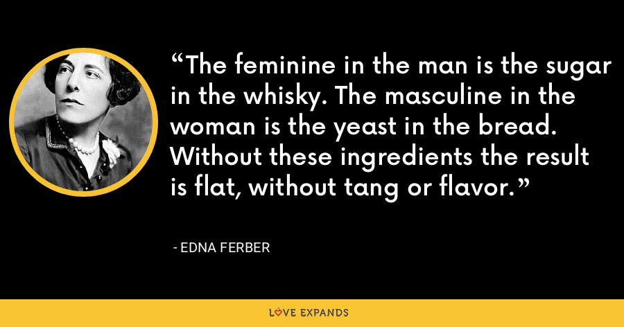 The feminine in the man is the sugar in the whisky. The masculine in the woman is the yeast in the bread. Without these ingredients the result is flat, without tang or flavor. - Edna Ferber