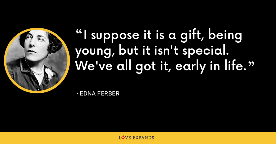 I suppose it is a gift, being young, but it isn't special. We've all got it, early in life. - Edna Ferber