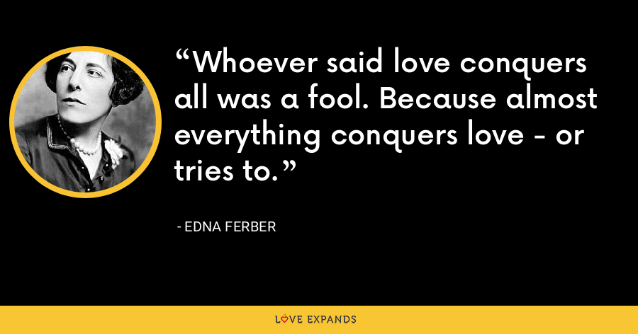Whoever said love conquers all was a fool. Because almost everything conquers love - or tries to. - Edna Ferber