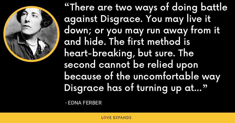 There are two ways of doing battle against Disgrace. You may live it down; or you may run away from it and hide. The first method is heart-breaking, but sure. The second cannot be relied upon because of the uncomfortable way Disgrace has of turning up at your heels. - Edna Ferber