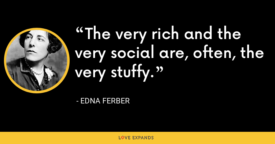 The very rich and the very social are, often, the very stuffy. - Edna Ferber
