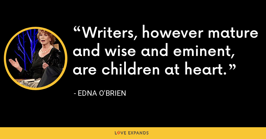 Writers, however mature and wise and eminent, are children at heart. - Edna O'Brien