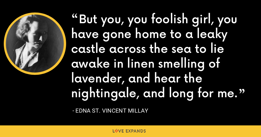 But you, you foolish girl, you have gone home to a leaky castle across the sea to lie awake in linen smelling of lavender, and hear the nightingale, and long for me. - Edna St. Vincent Millay
