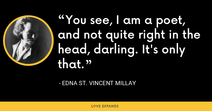 You see, I am a poet, and not quite right in the head, darling. It's only that. - Edna St. Vincent Millay