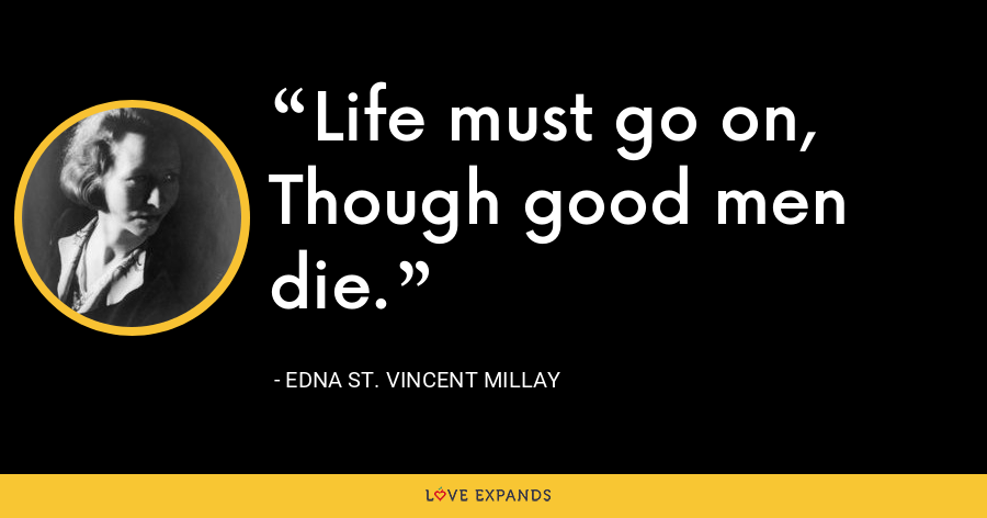 Life must go on, Though good men die. - Edna St. Vincent Millay