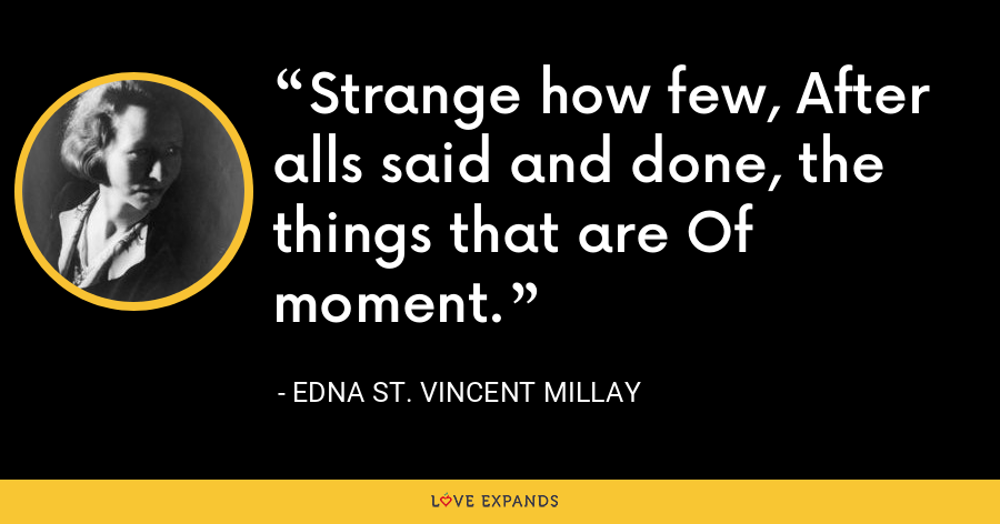 Strange how few, After alls said and done, the things that are Of moment. - Edna St. Vincent Millay