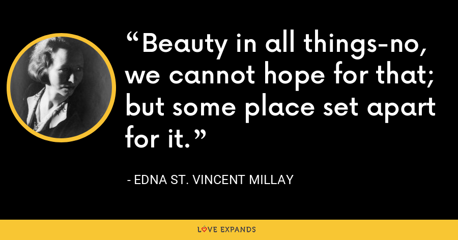 Beauty in all things-no, we cannot hope for that; but some place set apart for it. - Edna St. Vincent Millay
