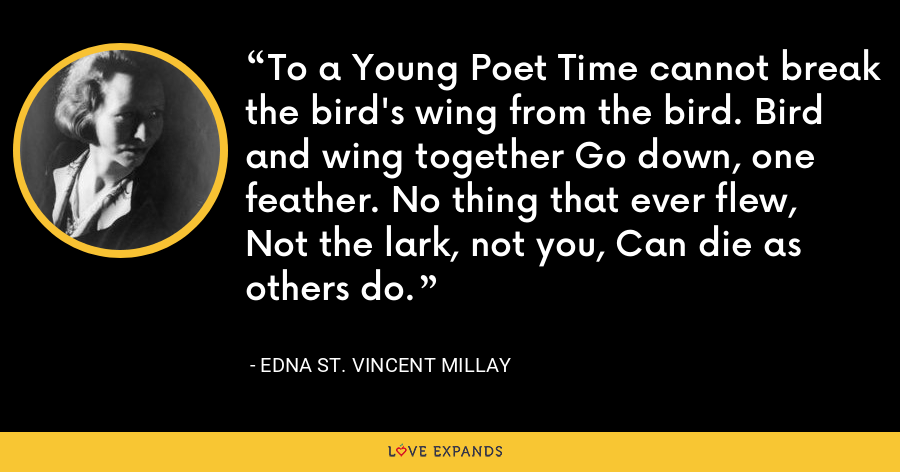 To a Young Poet Time cannot break the bird's wing from the bird. Bird and wing together Go down, one feather. No thing that ever flew, Not the lark, not you, Can die as others do. - Edna St. Vincent Millay