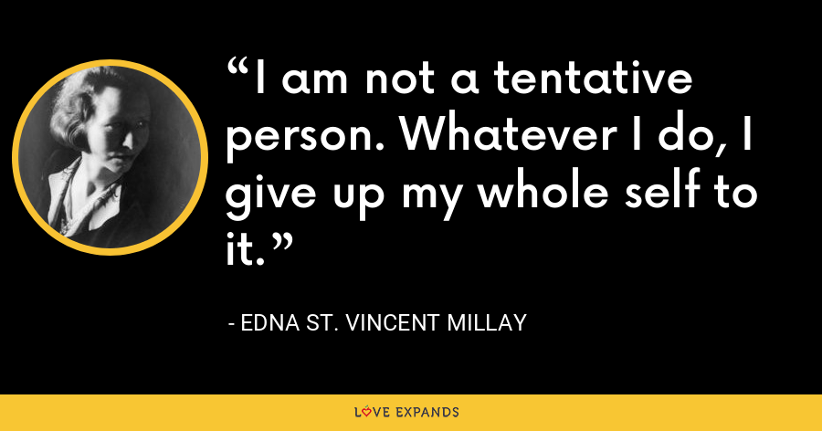 I am not a tentative person. Whatever I do, I give up my whole self to it. - Edna St. Vincent Millay