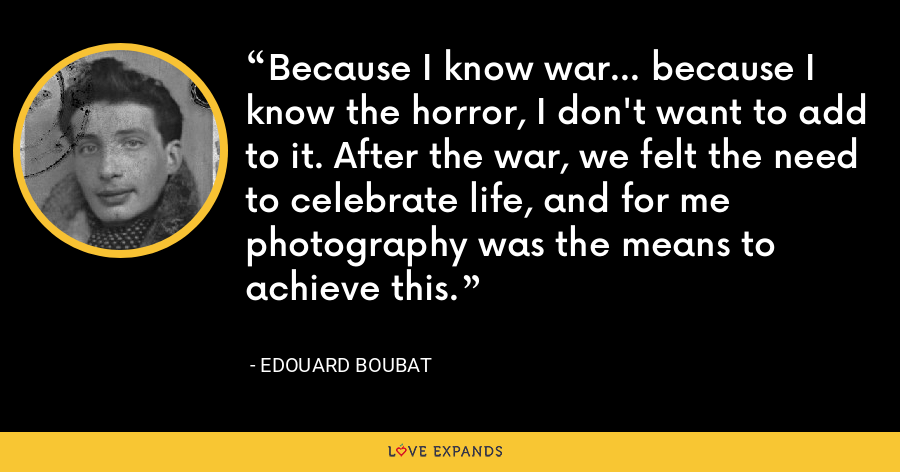 Because I know war... because I know the horror, I don't want to add to it. After the war, we felt the need to celebrate life, and for me photography was the means to achieve this. - Edouard Boubat