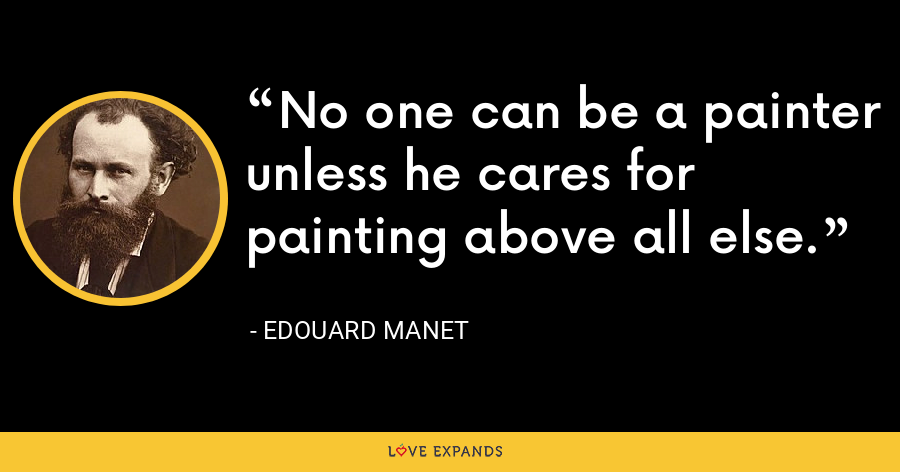 No one can be a painter unless he cares for painting above all else. - Edouard Manet