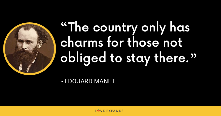 The country only has charms for those not obliged to stay there. - Edouard Manet