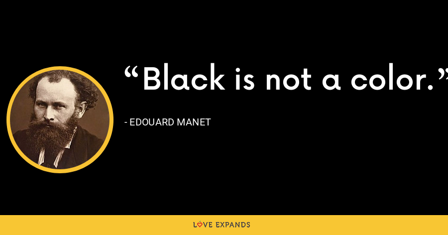 Black is not a color. - Edouard Manet
