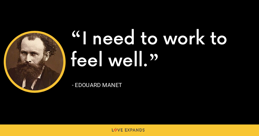 I need to work to feel well. - Edouard Manet
