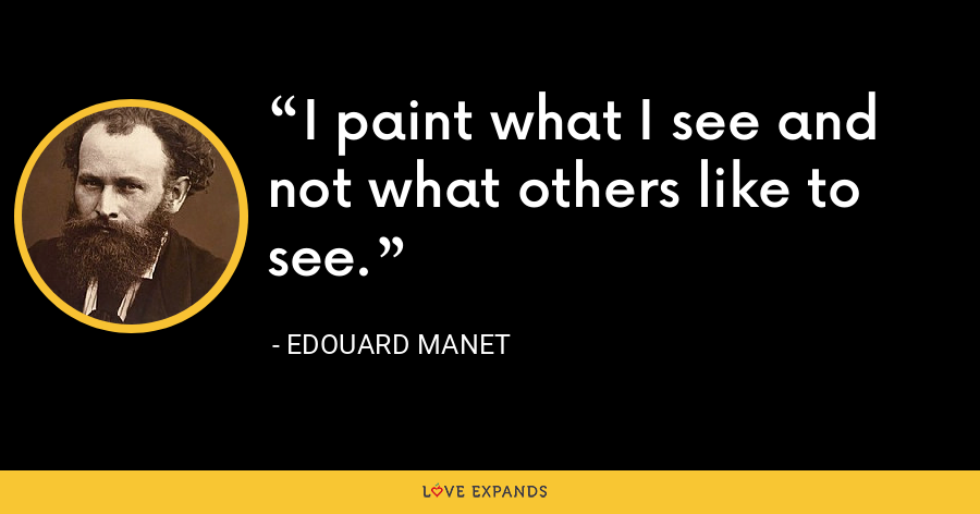 I paint what I see and not what others like to see. - Edouard Manet