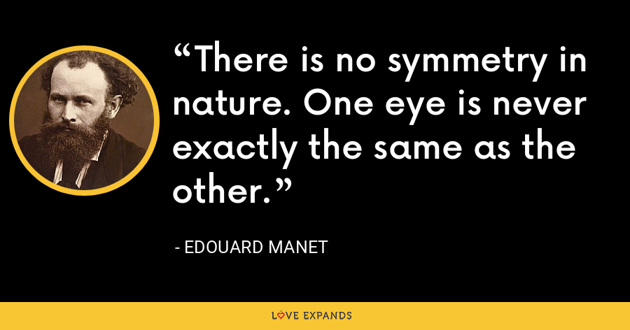There is no symmetry in nature. One eye is never exactly the same as the other. - Edouard Manet