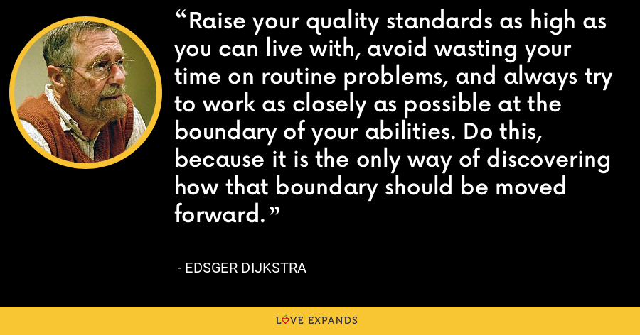 Raise your quality standards as high as you can live with, avoid wasting your time on routine problems, and always try to work as closely as possible at the boundary of your abilities. Do this, because it is the only way of discovering how that boundary should be moved forward. - Edsger Dijkstra