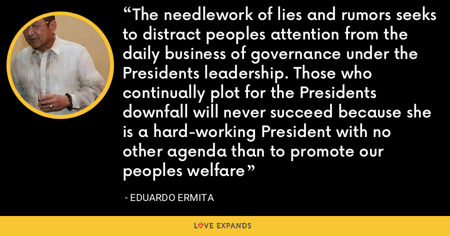 The needlework of lies and rumors seeks to distract peoples attention from the daily business of governance under the Presidents leadership. Those who continually plot for the Presidents downfall will never succeed because she is a hard-working President with no other agenda than to promote our peoples welfare - Eduardo Ermita