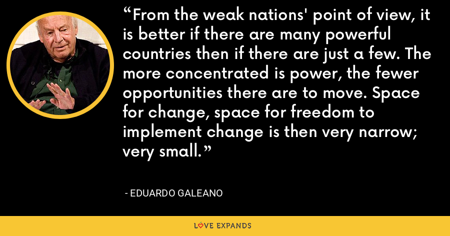 From the weak nations' point of view, it is better if there are many powerful countries then if there are just a few. The more concentrated is power, the fewer opportunities there are to move. Space for change, space for freedom to implement change is then very narrow; very small. - Eduardo Galeano