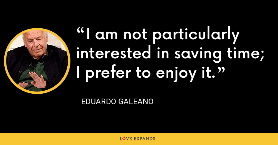 I am not particularly interested in saving time; I prefer to enjoy it. - Eduardo Galeano