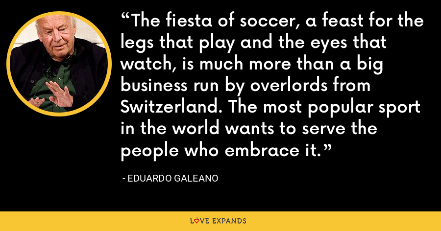 The fiesta of soccer, a feast for the legs that play and the eyes that watch, is much more than a big business run by overlords from Switzerland. The most popular sport in the world wants to serve the people who embrace it. - Eduardo Galeano