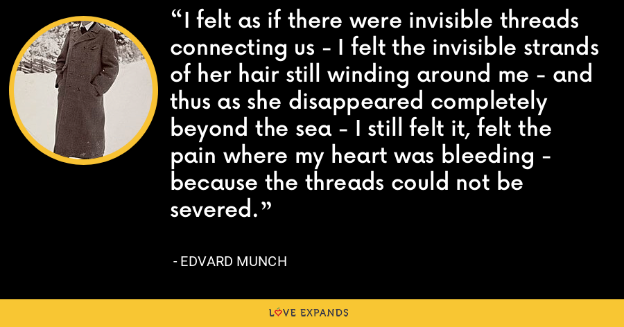 I felt as if there were invisible threads connecting us - I felt the invisible strands of her hair still winding around me - and thus as she disappeared completely beyond the sea - I still felt it, felt the pain where my heart was bleeding - because the threads could not be severed. - Edvard Munch