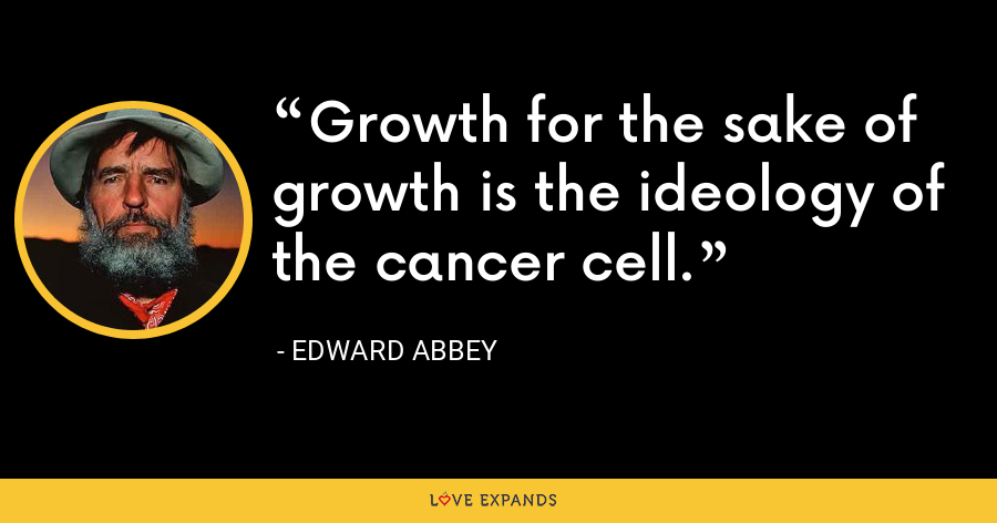 Growth for the sake of growth is the ideology of the cancer cell. - Edward Abbey