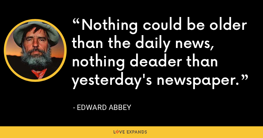 Nothing could be older than the daily news, nothing deader than yesterday's newspaper. - Edward Abbey