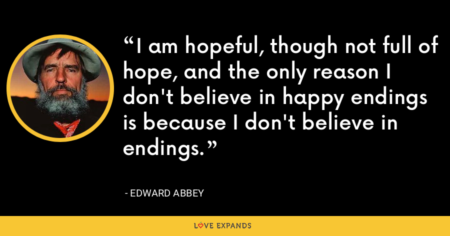 I am hopeful, though not full of hope, and the only reason I don't believe in happy endings is because I don't believe in endings. - Edward Abbey