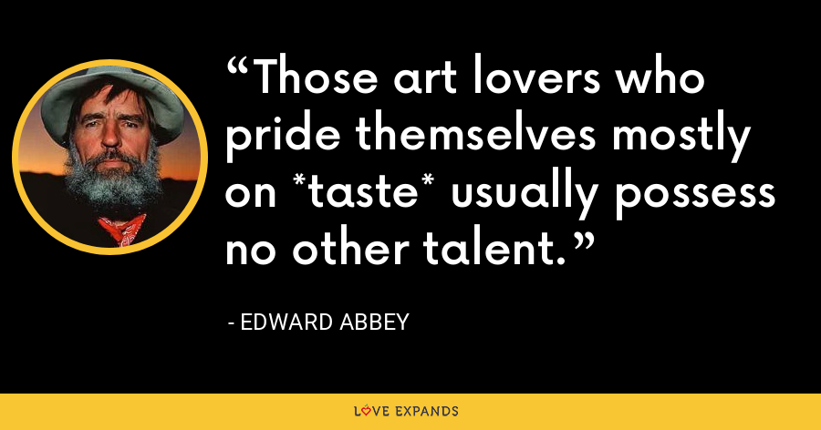 Those art lovers who pride themselves mostly on *taste* usually possess no other talent. - Edward Abbey