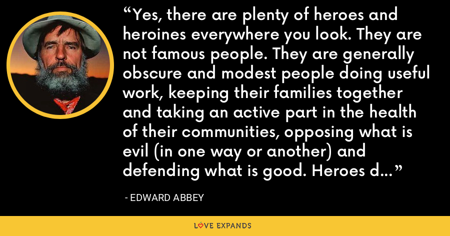 Yes, there are plenty of heroes and heroines everywhere you look. They are not famous people. They are generally obscure and modest people doing useful work, keeping their families together and taking an active part in the health of their communities, opposing what is evil (in one way or another) and defending what is good. Heroes do not want power over others. - Edward Abbey
