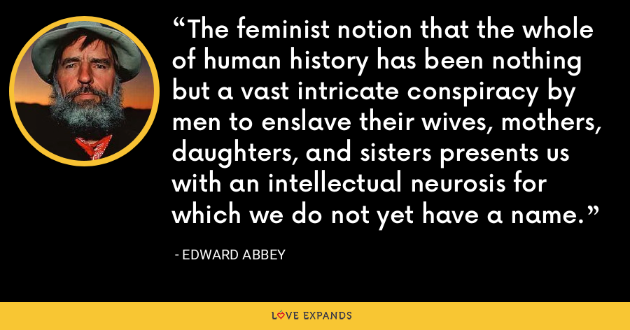 The feminist notion that the whole of human history has been nothing but a vast intricate conspiracy by men to enslave their wives, mothers, daughters, and sisters presents us with an intellectual neurosis for which we do not yet have a name. - Edward Abbey