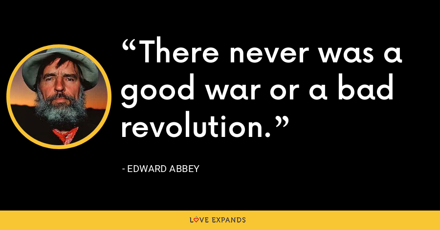 There never was a good war or a bad revolution. - Edward Abbey