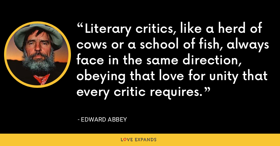 Literary critics, like a herd of cows or a school of fish, always face in the same direction, obeying that love for unity that every critic requires. - Edward Abbey