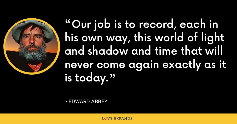 Our job is to record, each in his own way, this world of light and shadow and time that will never come again exactly as it is today. - Edward Abbey
