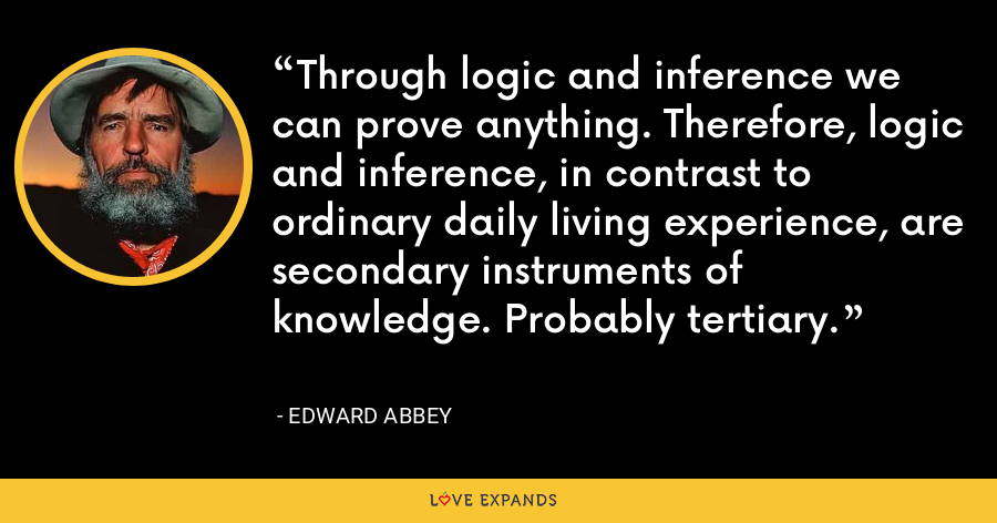 Through logic and inference we can prove anything. Therefore, logic and inference, in contrast to ordinary daily living experience, are secondary instruments of knowledge. Probably tertiary. - Edward Abbey